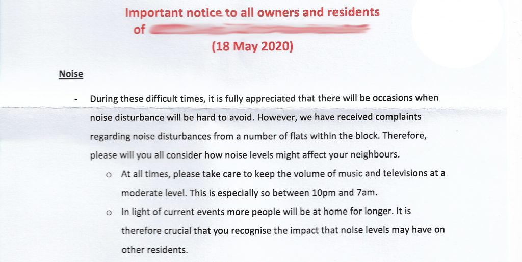 Important notice to all owners and residents of... (18 May 2020) Noise During these difficult times, it is fully appreciated that there will be occasions when noise disturbance will be hard to avoid. However, we have received complaints regarding noise disturbances from a number of flats within the block. Therefore, please will you consider how noise levels might affect your neighbours. At all times, please take care to keep the volume of music and televisions at a moderate level. This is especially so between 10pm and 7am. In light of current events more people will be at home for longer. It is therefore crucial that you recognise the impact that noise levels may have on other residents.