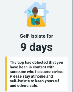 Self-isolate for 9 days The app has detected that you have been in contact with someone who has coronavirus. Please stay at home and self-isolate to keep yourself and others safe.